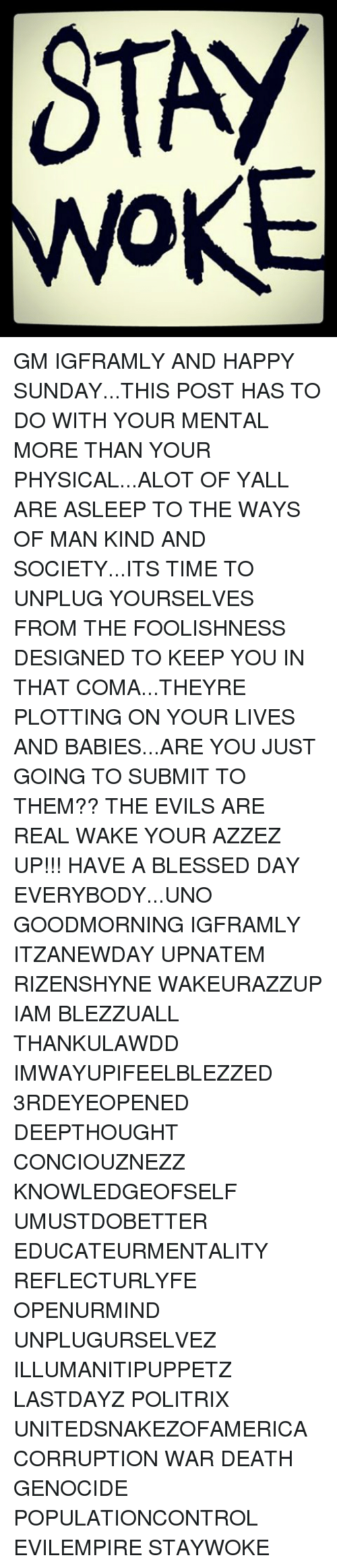 Having A Blessed Day: STAY GM IGFRAMLY AND HAPPY SUNDAY...THIS POST HAS TO DO WITH YOUR MENTAL MORE THAN YOUR PHYSICAL...ALOT OF YALL ARE ASLEEP TO THE WAYS OF MAN KIND AND SOCIETY...ITS TIME TO UNPLUG YOURSELVES FROM THE FOOLISHNESS DESIGNED TO KEEP YOU IN THAT COMA...THEYRE PLOTTING ON YOUR LIVES AND BABIES...ARE YOU JUST GOING TO SUBMIT TO THEM?? THE EVILS ARE REAL WAKE YOUR AZZEZ UP!!! HAVE A BLESSED DAY EVERYBODY...UNO GOODMORNING IGFRAMLY ITZANEWDAY UPNATEM RIZENSHYNE WAKEURAZZUP IAM BLEZZUALL THANKULAWDD IMWAYUPIFEELBLEZZED 3RDEYEOPENED DEEPTHOUGHT CONCIOUZNEZZ KNOWLEDGEOFSELF UMUSTDOBETTER EDUCATEURMENTALITY REFLECTURLYFE OPENURMIND UNPLUGURSELVEZ ILLUMANITIPUPPETZ LASTDAYZ POLITRIX UNITEDSNAKEZOFAMERICA CORRUPTION WAR DEATH GENOCIDE POPULATIONCONTROL EVILEMPIRE STAYWOKE