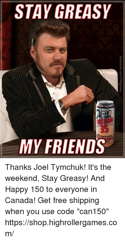 """its the weekend: STAY GREASY  35  MY FRIENDS Thanks Joel Tymchuk! It's the weekend, Stay Greasy! And Happy 150 to everyone in Canada! Get free shipping when you use code """"can150""""  https://shop.highrollergames.com/"""