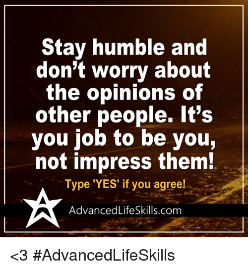 Stay Humble: Stay humble and  don't worry about  the opinions of  other people. It's  you job to be you,  not impress them!  Type 'YES' if you agree!  Advanced LifeSkills.com <3 #AdvancedLifeSkills