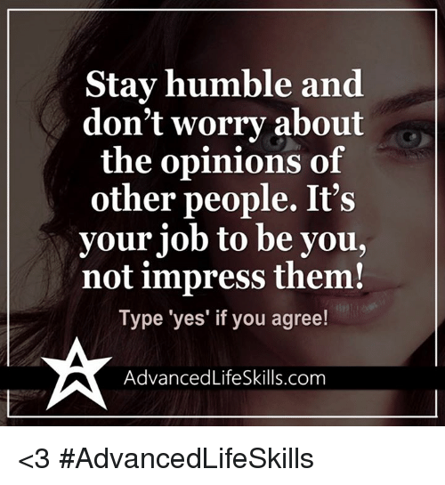 Memes, Humble, and 🤖: Stay humble and  don't worry about  the opinions of  other people. It's  your job to be you,  not impress them!  Type 'yes' if you agree!  Advanced LifeSkills.com <3 #AdvancedLifeSkills
