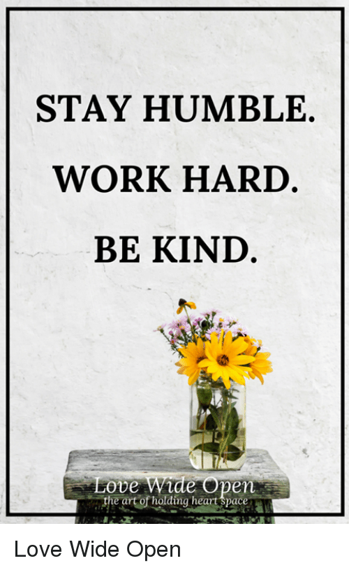 Love, Memes, and Work: STAY HUMBLE.  WORK HARD  BE KIND  Love  de Op  en  The artorhalaing heat pace a Love Wide Open