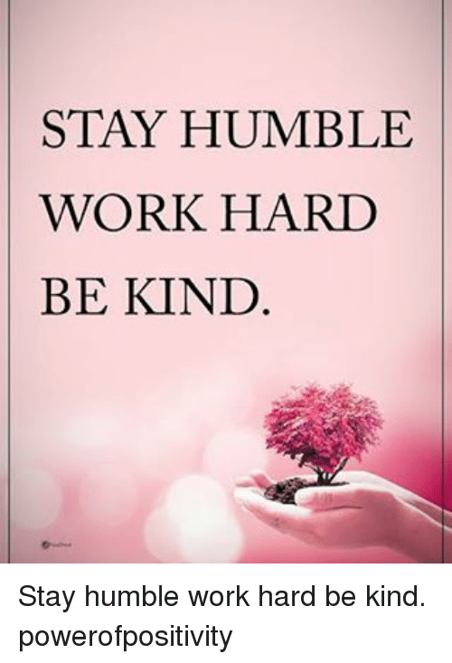 Memes, Work, and Humble: STAY HUMBLE  WORK HARD  BE KIND Stay humble work hard be kind. powerofpositivity