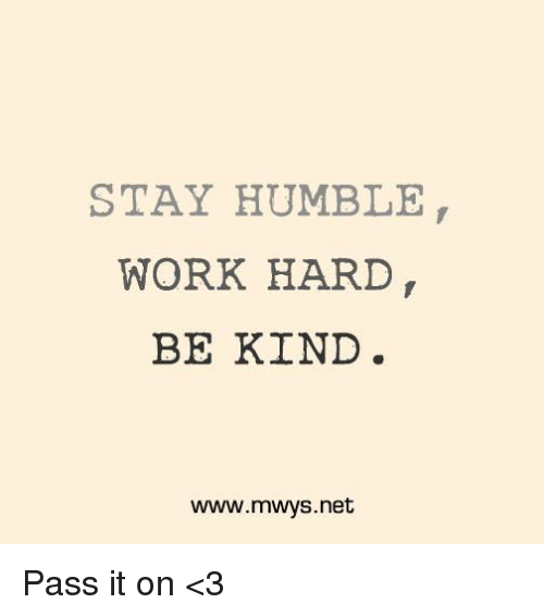 Stay Humble: STAY HUMBLE  WORK HARD  BE KIND  www.mwys.net Pass it on <3