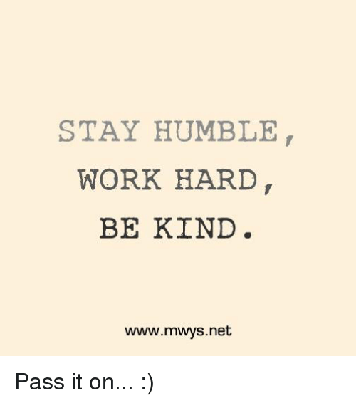 Stay Humble: STAY HUMBLE  WORK HARD  BE KIND  www.mwys.net Pass it on... :)