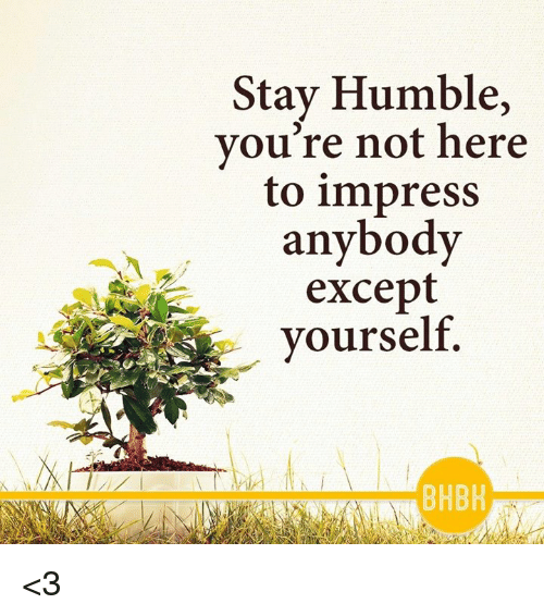 Stay Humble: Stay Humble,  you're not here  to impress  anybody  except  yourself  BHBH <3