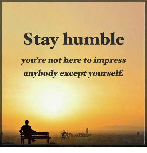 Stay Humble: Stay humble  you're not here to impress  anybody except yourself.
