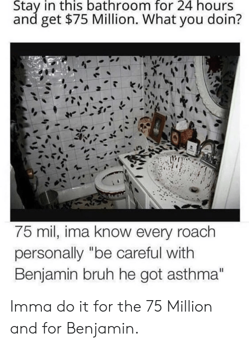 """Asthma: Stay in this bathroom for 24 hours  and get $75 Million. What you doin?  75 mil, ima know every roach  personally """"be careful with  Benjamin bruh he got asthma"""" Imma do it for the 75 Million and for Benjamin."""
