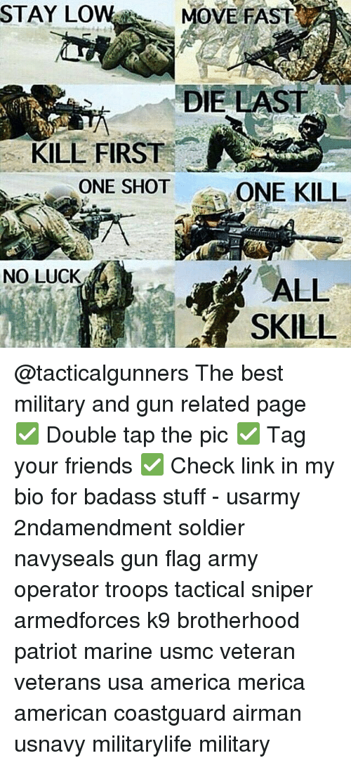 America, Friends, and Memes: STAY LOW MOVE FAST  DIE LAST  KILL FIRST  ONE SHOT  ONE KILL  NO LUCK  ALL  SKILL @tacticalgunners The best military and gun related page ✅ Double tap the pic ✅ Tag your friends ✅ Check link in my bio for badass stuff - usarmy 2ndamendment soldier navyseals gun flag army operator troops tactical sniper armedforces k9 brotherhood patriot marine usmc veteran veterans usa america merica american coastguard airman usnavy militarylife military