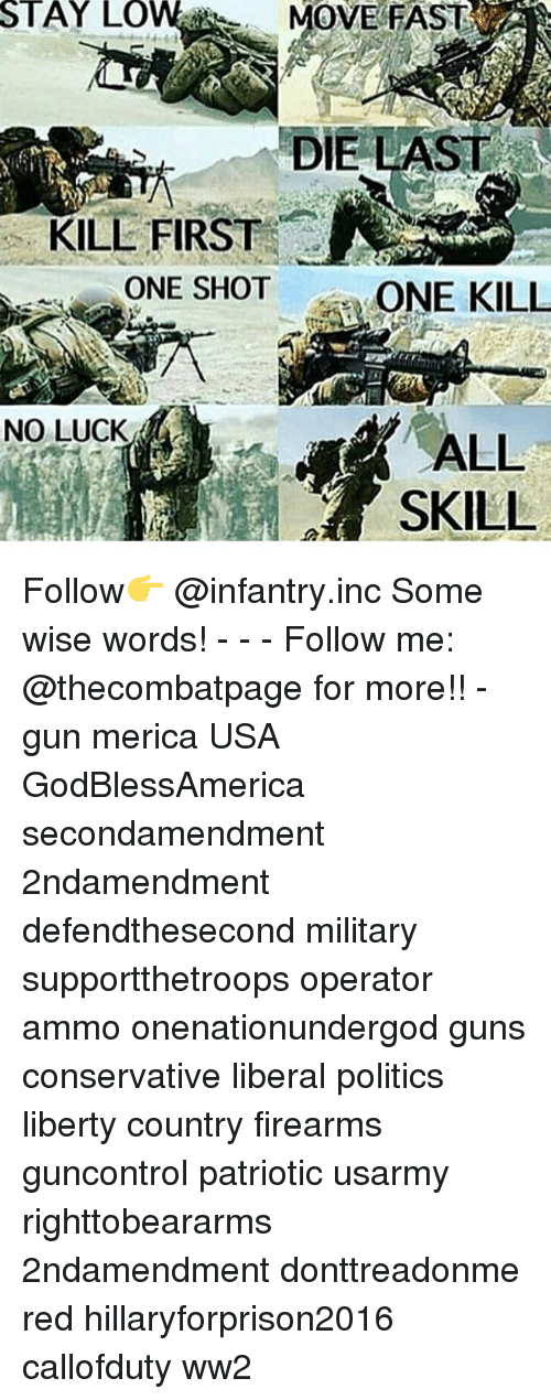 Guns, Memes, and Politics: STAY  LOW  MOVE FAST  DIE LAST  KILL FIRST  ONE SHOT  ONE KILL  NO LUCK  ALL Follow👉 @infantry.inc Some wise words! - - - Follow me: @thecombatpage for more!! - gun merica USA GodBlessAmerica secondamendment 2ndamendment defendthesecond military supportthetroops operator ammo onenationundergod guns conservative liberal politics liberty country firearms guncontrol patriotic usarmy righttobeararms 2ndamendment donttreadonme red hillaryforprison2016 callofduty ww2