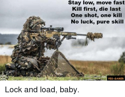 Baby, It's Cold Outside: Stay low, move fast  Kill first, die last  One shot, one kill  No luck, pure skill  YES-GAMER Lock and load, baby.