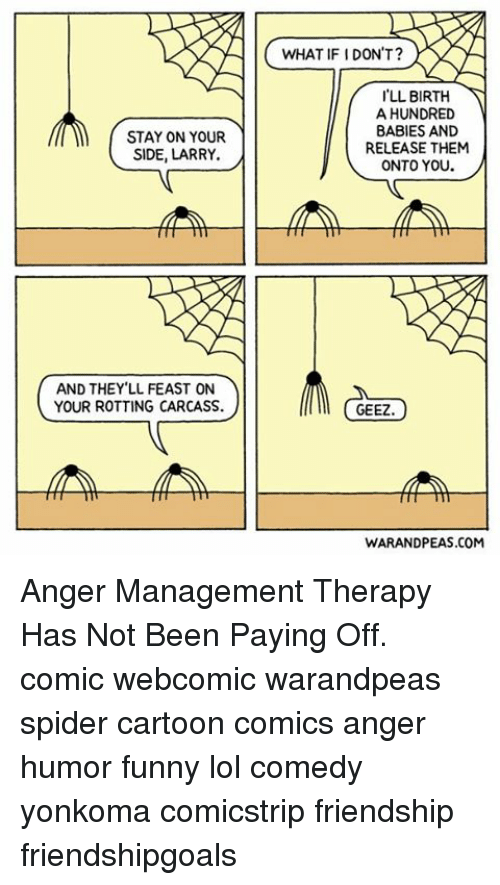 Funny Lols: STAY ON YOUR  SIDE, LARRY.  AND THEY LL FEAST ON  YOUR ROTTING CARCASS.  WHAT IF IDON'T?  LL BIRTH  A HUNDRED  BABIES AND  RELEASE THEM  ONTO YOU  GEEZ  WARANDPEAS.COM Anger Management Therapy Has Not Been Paying Off. comic webcomic warandpeas spider cartoon comics anger humor funny lol comedy yonkoma comicstrip friendship friendshipgoals