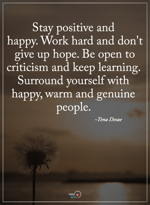 stay positive: Stay positive and  happy. Work hard and don't  give up hope. Be open to  criticism and keep learning  Surround vourself with  happy, warm and genuine  people.  -Tena Desae  POSITIVE