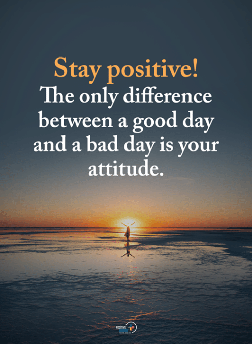 stay positive: Stay positive!  The only difference  between a good day  and a bad day is your  attitude.  POSITIVE  ENERSY