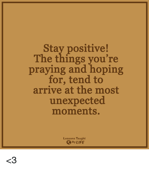 Unexpectancy: Stay positive!  The things you're  praying and hoping  for, tend to  arrive at the most  unexpected  moments.  Lessons Taught  LIFE <3