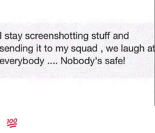memes: stay screenshotting stuff and  sending it to my squad we laugh at  everybody  Nobody's safe! 💯