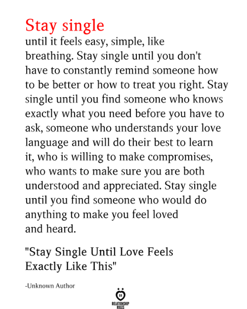 """understood: Stay single  until it feels easy, simple, like  breathing. Stay single until you don't  have to constantly remind someone how  to be better or how to treat you right. Stay  single until you find someone who knows  exactly what you need before you have to  ask, someone who understands your love  language and will do their best to learn  it, who is willing to make compromises,  who wants to make sure you are both  understood and appreciated. Stay single  until you find someone who would do  anything to make you feel loved  and heard  """"Stay Single Until Love Feels  Exactly Like This""""  -Unknown Author  RELATIONSHIP  RILES"""
