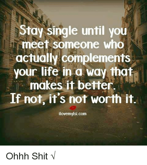 Life, Memes, and Shit: Stay single until you  meet someone who  actually complements  your life in a way that  makes it If not, it's not worth it.  ilovemyisi.com Ohhh Shit √