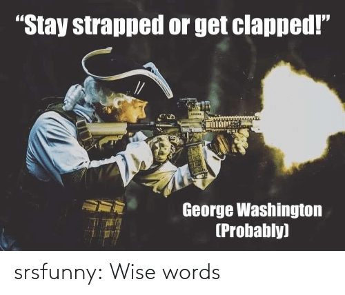 """washington: """"Stay strapped or get clapped!""""  George Washington  (Probably) srsfunny:  Wise words"""
