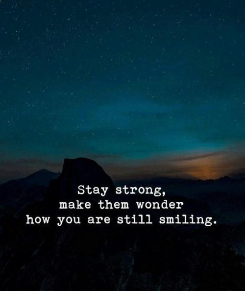 Strong, Wonder, and How: Stay strong,  make them wonder  how you are still smiling.