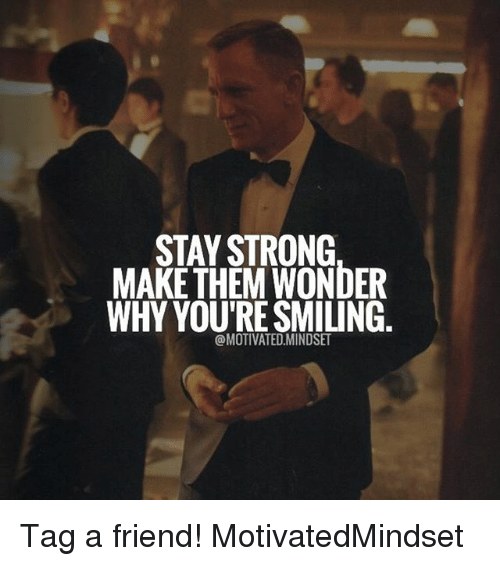 STAY STRONG MAKE THEM WONDER WHY YOU'RE SMILING Tag a ...