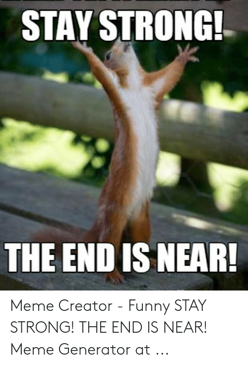 The End Is Near Meme: STAY STRONG!  THE END IS NEAR! Meme Creator - Funny STAY STRONG! THE END IS NEAR! Meme Generator at ...