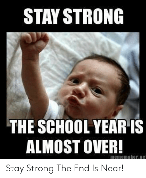 The End Is Near Meme: STAY STRONG  THE SCHOOL YEAR IS  ALMOST OVER!  mememaker.ne Stay Strong The End Is Near!