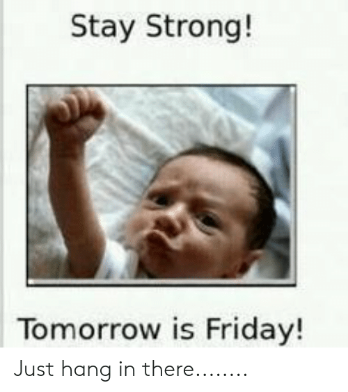 Tomorrow Is Friday: Stay Strong!  Tomorrow is Friday! Just hang in there........