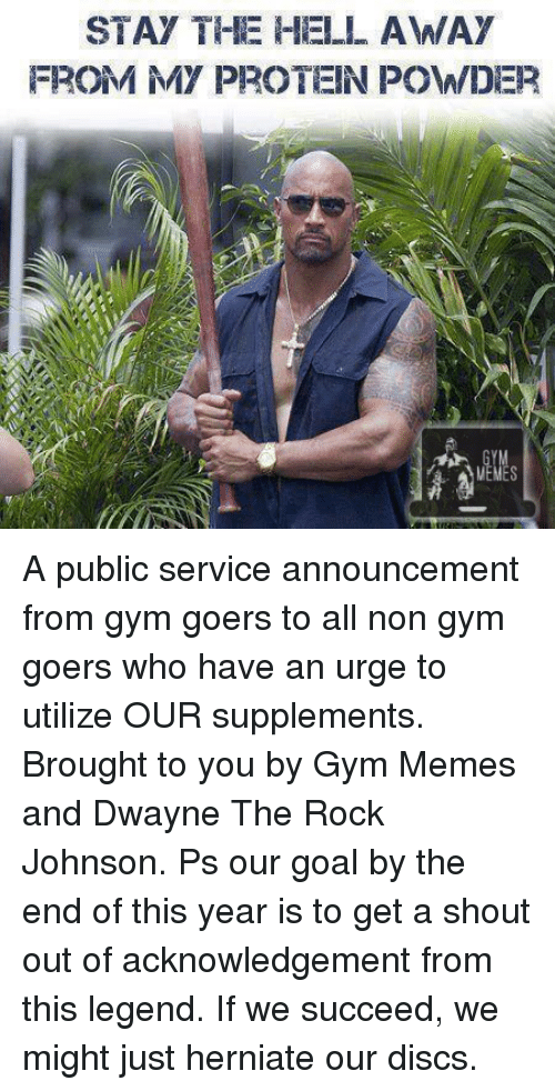 the rock johnson: STAY THE HELL AWAY  FROM MY PROTEIN POWDER A public service announcement from gym goers to all non gym goers who have an urge to utilize OUR supplements.   Brought to you by Gym Memes and Dwayne The Rock Johnson.   Ps our goal by the end of this year is to get a shout out of acknowledgement from this legend. If we succeed, we might just herniate our discs.