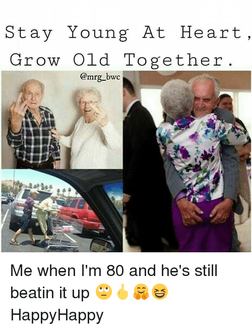 Young At Heart: Stay Young At Heart  ,  Grow Old Together  @mrg_bwc  为 Me when I'm 80 and he's still beatin it up 🙄🖕🤗😆 HappyHappy