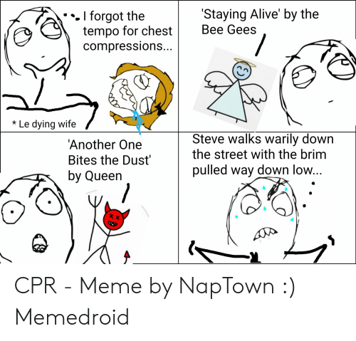 Cpr Meme: Staying Alive' by the  Bee Gees  . I forgot the  tempo for chest  compressions...  Le dying wife  Steve walks warily down  the street with the brim  'Another One  Bites the Dust  by Queen  pulled way down low... CPR - Meme by NapTown :) Memedroid