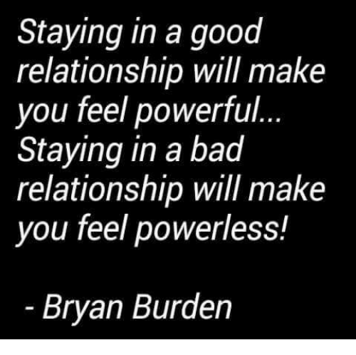Good Relationship: Staying in a good  relationship will make  you feel powerful  Staying in a bad  relationship will make  you feel powerless!  Bryan Burden