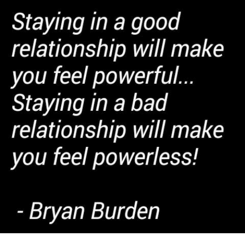 Bad, Memes, and Good: Staying in a good  relationship will make  you feel powerful  Staying in a bad  relationship will make  you feel powerless!  Bryan Burden