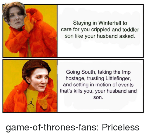crippled: Staying in Winterfell to  care for you crippled and toddler  son like your husband asked  Going South, taking the Imp  hostage, trusting Littlefinger,  and setting in motion of events  that's kills you, your husband and  son game-of-thrones-fans:  Priceless