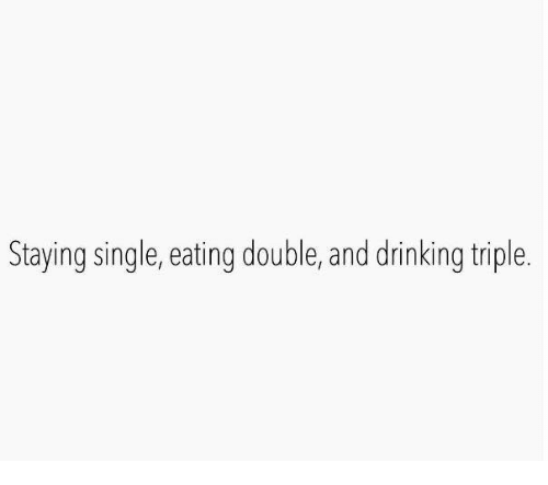 Dank, Drinking, and Singles: Staying single, eating double, and drinking triple.