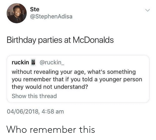 birthday parties: Ste  @StephenAdisa  Birthday parties at McDonalds  ruckin @ruckin  without revealing your age, what's something  you remember that if you told a younger person  they would not understand?  Show this thread  04/06/2018, 4:58 am Who remember this