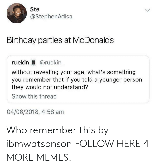 birthday parties: Ste  @StephenAdisa  Birthday parties at McDonalds  ruckin @ruckin  without revealing your age, what's something  you remember that if you told a younger person  they would not understand?  Show this thread  04/06/2018, 4:58 am Who remember this by ibmwatsonson FOLLOW HERE 4 MORE MEMES.