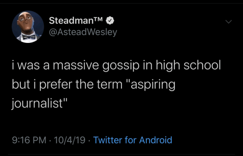 "I Was A: Steadman™  @AsteadWesley  i was a massive gossip in high school  but i prefer the term ""aspiring  journalist""  9:16 PM · 10/4/19 · Twitter for Android"
