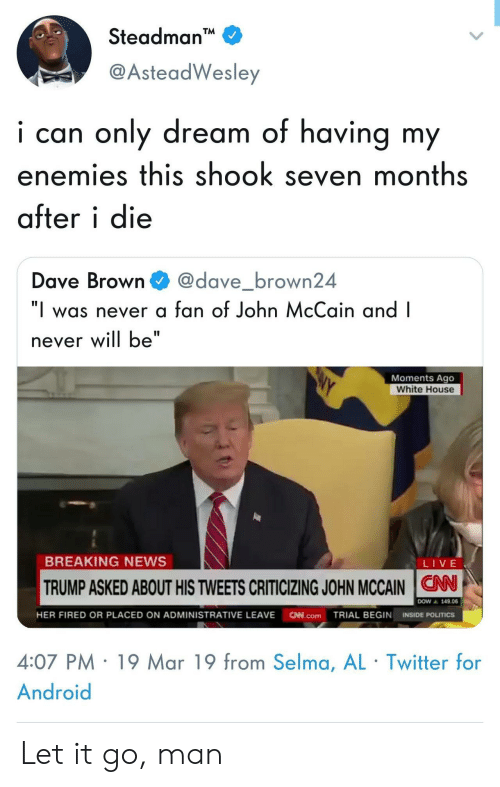 """News Live: Steadman  @AsteadWesley  i can only dream of having my  enemies this shook seven months  after i die  Dave Browndave_brown24  """"I was never a fan of John McCain and I  never will be""""  Moments Ago  White House  BREAKING NEWS  LIVE  TRUMP ASKED ABOUT HIS TWEETS CRITICIZING JOHN MCCAIN N  ▲ 149.06  HER FIRED OR PLACED ON ADMINISTRATIVE LEAVE N.comTRIAL BEGIN INSIDE POLITICS  4:07 PM 19 Mar 19 from Selma, AL Twitter for  Android Let it go, man"""