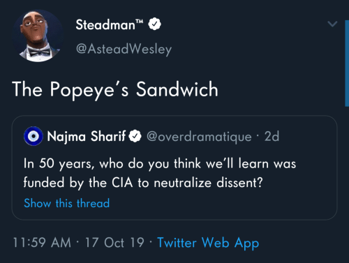 "Dissent: Steadman""  TM  @AsteadWesley  The Popeye's Sandwich  @overdramatique · 2d  O Najma Sharif  you think we'll learn was  funded by the CIA to neutralize dissent?  In 50  who do  years,  Show this thread  11:59 AM · 17 Oct 19 · Twitter Web App"