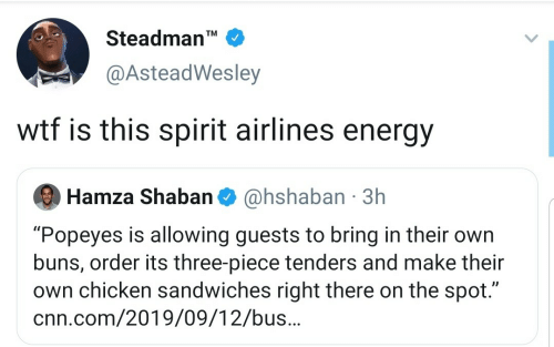 "buns: Steadman'  TM  @AsteadWesley  wtf is this spirit airlines energy  @hshaban 3h  Hamza Shaban  ""Popeyes is allowing guests to bring in their own  buns, order its three-piece tenders and make their  own chicken sandwiches right there on the spot.""  cnn.com/2019/09/12/bus.."