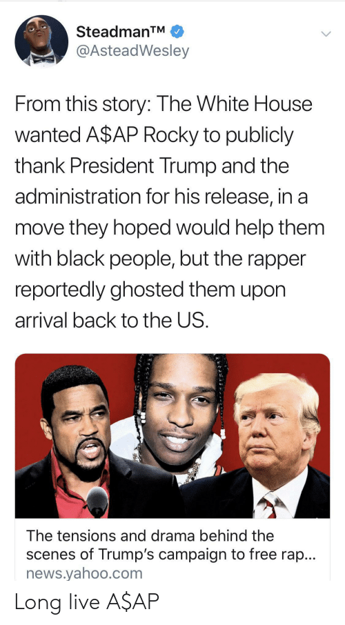scenes: SteadmanTM  @AsteadWesley  From this story: The White House  wanted A$AP Rocky to publicly  thank President Trump and the  administration for his release, in a  move they hoped would help them  with black people, but the rapper  reportedly ghosted them upon  arrival back to the US.  The tensions and drama behind the  scenes of Trump's campaign to free rap...  news.yahoo.com Long live A$AP
