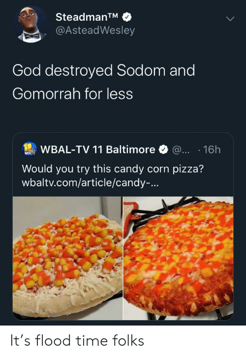 Flood: SteadmanTM  @AsteadWesley  God destroyed Sodom and  Gomorrah for less  WBAL-TV 11 Baltimore @... 16h  WEALTY  Would you try this candy corn pizza?  wbaltv.com/article/candy-... It's flood time folks