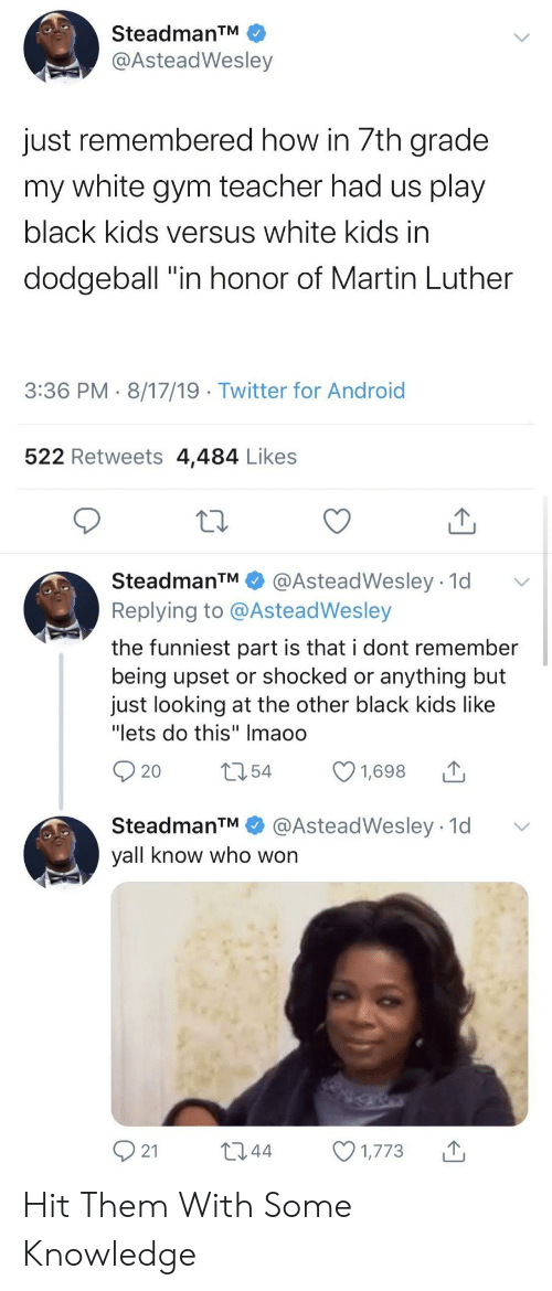 "Martin: SteadmanTM  @AsteadWesley  just remembered how in 7th grade  my white gym teacher had us play  black kids versus white kids in  dodgeball ""in honor of Martin Luther  3:36 PM 8/17/19 Twitter for Android  522 Retweets 4,484 Likes  SteadmanTM  @AsteadWesley 1d  Replying to @AsteadWesley  the funniest part is that i dont remember  being upset or shocked or anything but  just looking at the other black kids like  ""lets do this"" Imaoo  t54  1,698  20  @AsteadWesley 1d  SteadmanTM  yall know who won  21  L2.44  1,773 Hit Them With Some Knowledge"