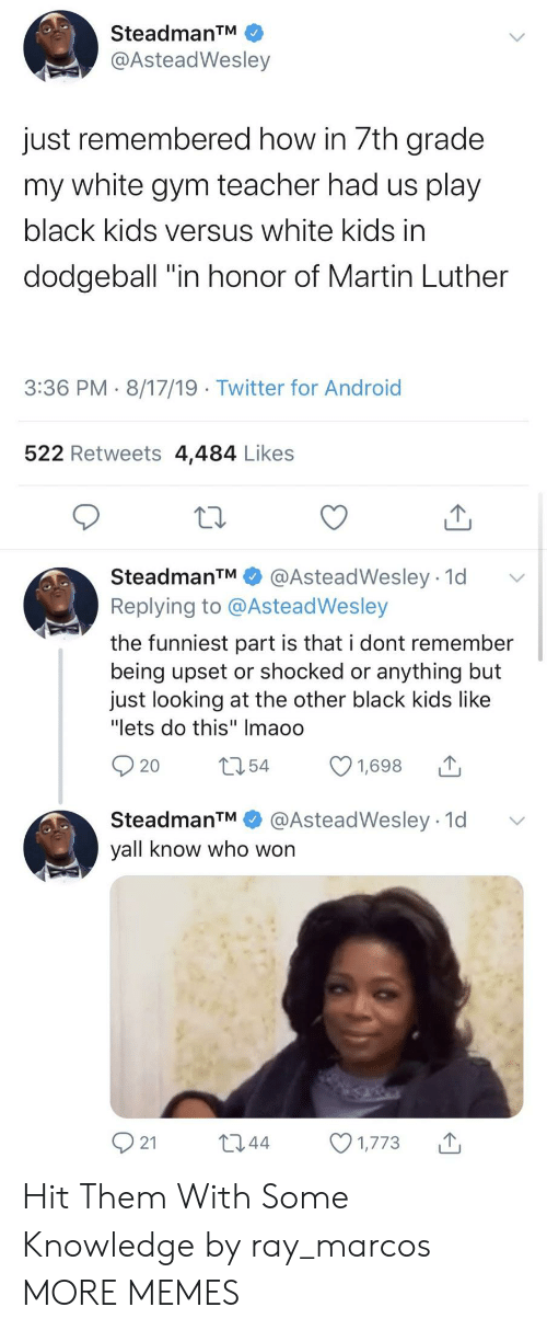 "Marcos: SteadmanTM  @AsteadWesley  just remembered how in 7th grade  my white gym teacher had us play  black kids versus white kids in  dodgeball ""in honor of Martin Luther  3:36 PM 8/17/19 Twitter for Android  522 Retweets 4,484 Likes  SteadmanTM  @AsteadWesley 1d  Replying to @AsteadWesley  the funniest part is that i dont remember  being upset or shocked or anything but  just looking at the other black kids like  ""lets do this"" Imaoo  t54  1,698  20  @AsteadWesley 1d  SteadmanTM  yall know who won  21  L2.44  1,773 Hit Them With Some Knowledge by ray_marcos MORE MEMES"