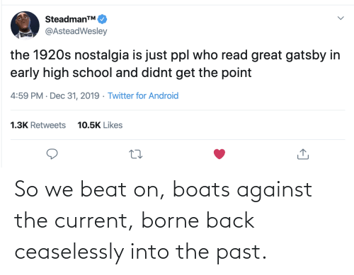 nostalgia: SteadmanTM.  @AsteadWesley  the 1920s nostalgia is just ppl who read great gatsby in  early high school and didnt get the point  4:59 PM · Dec 31, 2019 · Twitter for Android  1.3K Retweets  10.5K Likes So we beat on, boats against the current, borne back ceaselessly into the past.