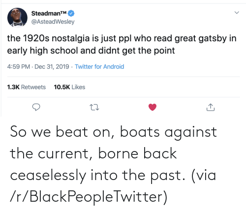 nostalgia: SteadmanTM.  @AsteadWesley  the 1920s nostalgia is just ppl who read great gatsby in  early high school and didnt get the point  4:59 PM · Dec 31, 2019 · Twitter for Android  1.3K Retweets  10.5K Likes So we beat on, boats against the current, borne back ceaselessly into the past. (via /r/BlackPeopleTwitter)