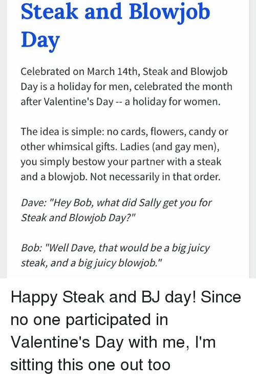 "Bj Day: Steak and Blowiob  Day  Celebrated on March 14th, Steak and Blowjob  Day is a holiday for men, celebrated the month  after Valentine's Day -- a holiday for women.  The idea is simple: no cards, flowers, candy or  other whimsical gifts. Ladies (and gay men),  you simply bestow your partner with a steak  and a blowjob. Not necessarily in that order.  Dave: ""Hey Bob, what did Sally get you for  Steak and Blowjob Day?""  Bob: ""Well Dave, that would be a big juicy  steak, and a big juicy blowjob."" Happy Steak and BJ day! Since no one participated in Valentine's Day with me, I'm sitting this one out too"