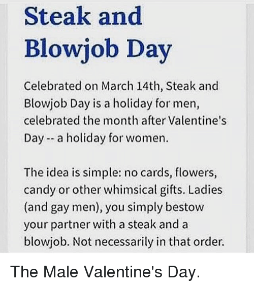 Blowjob, Idea, and Gay: Steak and  Blowjob Day  Celebrated on March 14th, Steak and  Blowjob Day is a holiday for men,  celebrated the month after Valentine's  Day a holiday for women.  The idea is simple: no cards, flowers,  candy or other whimsical gifts. Ladies  (and gay men), you simply bestow  your partner with a steak and a  blowjob. Not necessarily in that order. The Male Valentine's Day.