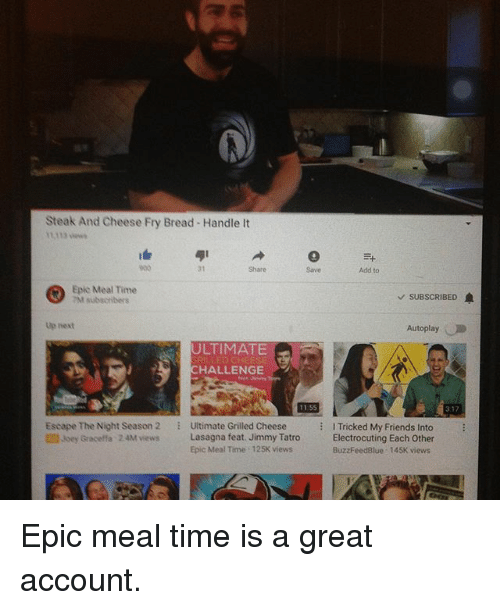graceffa: Steak And Cheese Fry Bread Handle It  11,113 ew  31  Share  Save  Add to  Epic Meal Time  M subscnbers  v SUBSCRIBED  Up hext  Autoplay  ULTIMATE  RILLED CHEESE  HALLENGE  11.55  317  Escape The Night Season 2  2 Joey Graceffa 24M vwiews  Ultimate Grilled Cheese  Lasagna feat. Jimmy Tatro  氵  Tricked My Friends into  Electrocuting Each Other  BuzzFeedBlue 145K views  Epic Meal Time 125K views Epic meal time is a great account.
