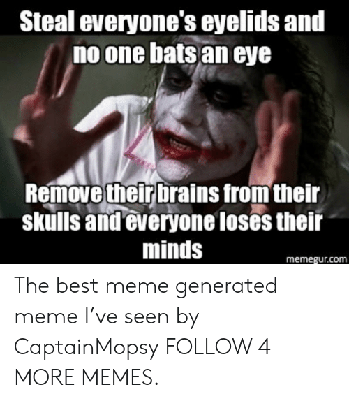 no one bats an eye: Steal everyone's eyelids and  no one bats an eye  Remove their brains from their  skulls and everyone loses their  minds  memegur.com The best meme generated meme I've seen by CaptainMopsy FOLLOW 4 MORE MEMES.